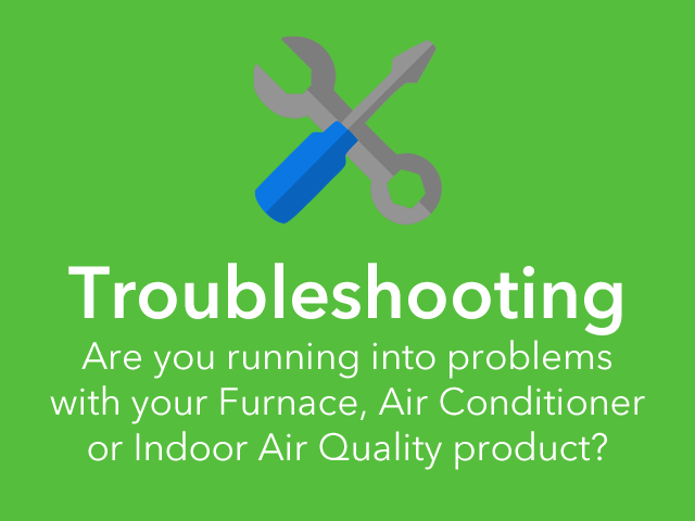 Troubleshooting: Are you running into problems on your Furnace, Air Conditioner, or Indoor Air Quality Products?