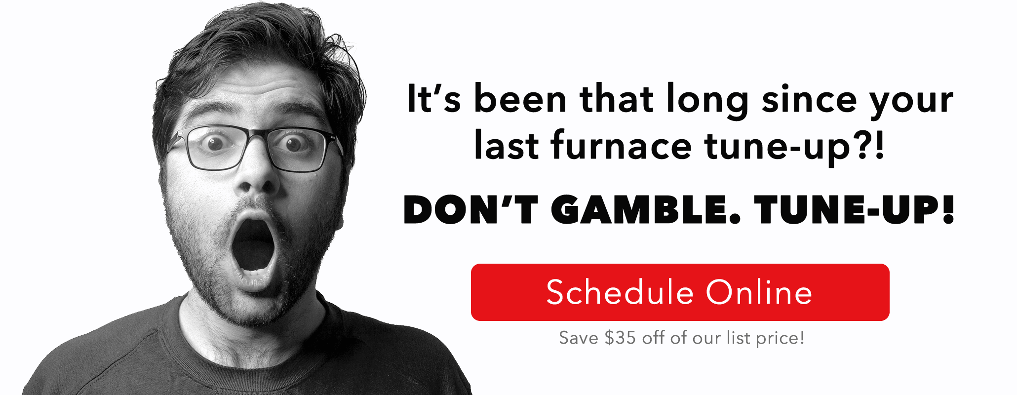 It's been that long since your last furnace tune-up?! Don't Gamble. Tune-Up! Schedule online and save $35 off of our list price.