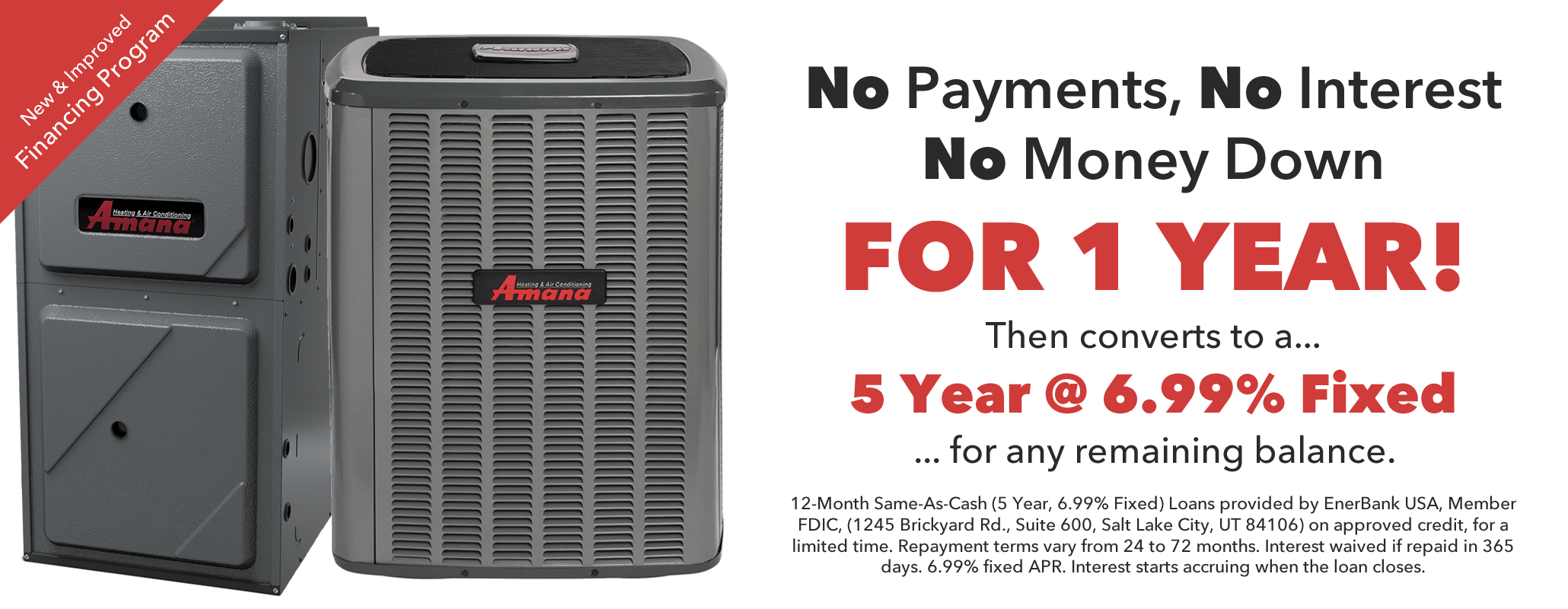 No Payments, No Interest, No Money Down for 1 Year. To approved credit, for a limited time. Interest is waived if repaid in 365 days. As of October 1st 2019, the fixed APR is 18.58%